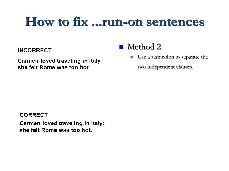 How to fix...run-on sentences Method 2 Method 2 Use a semicolon to separate the two independent clauses. Use a semicolon to separate the two independe