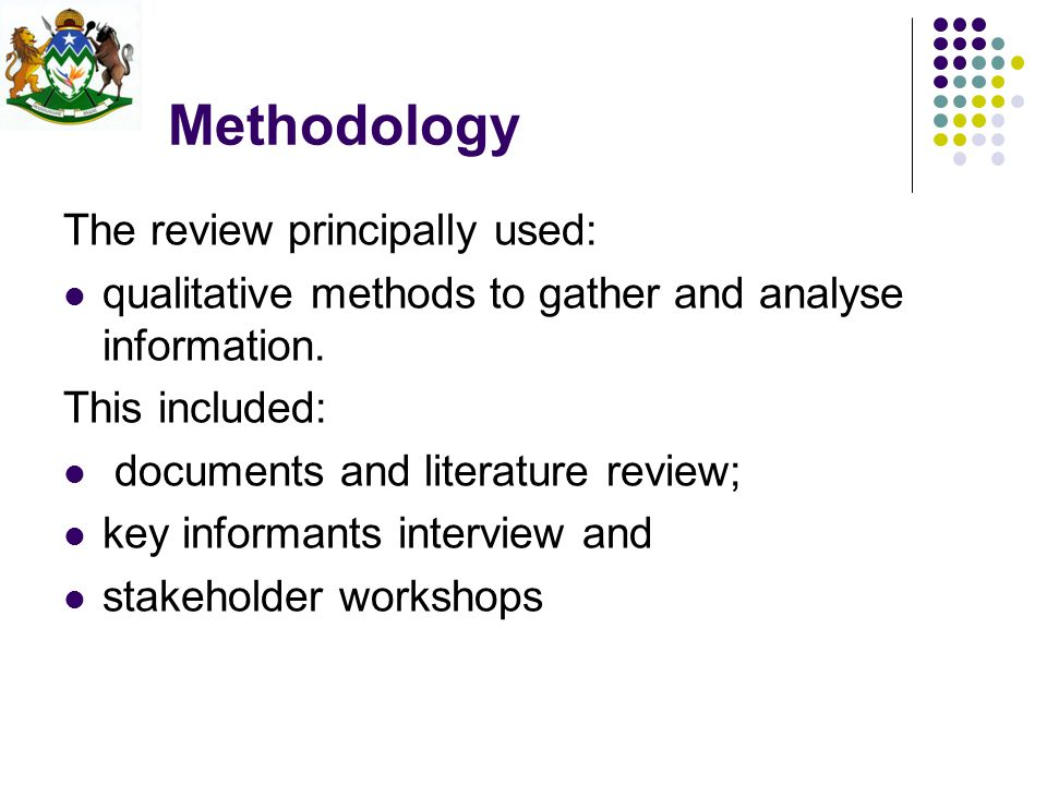 Methodology The review principally used: qualitative methods to gather and analyse information. This included: documents and literature review; key in