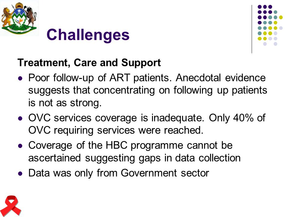 Challenges Treatment, Care and Support Poor follow-up of ART patients. Anecdotal evidence suggests that concentrating on following up patients is not