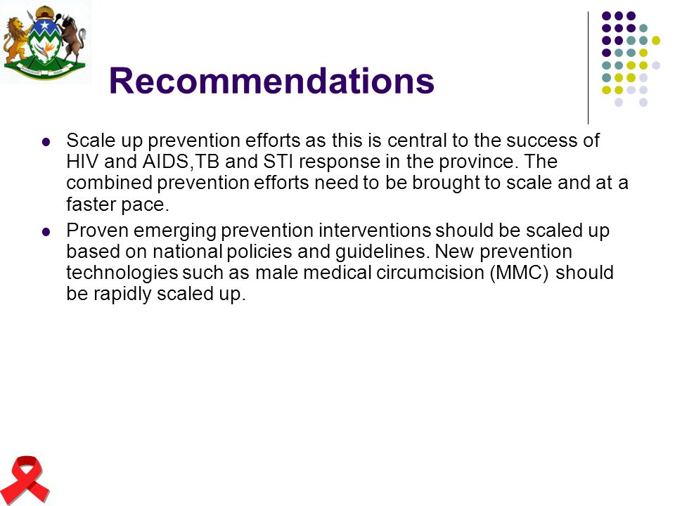 Recommendations Scale up prevention efforts as this is central to the success of HIV and AIDS,TB and STI response in the province. The combined preven