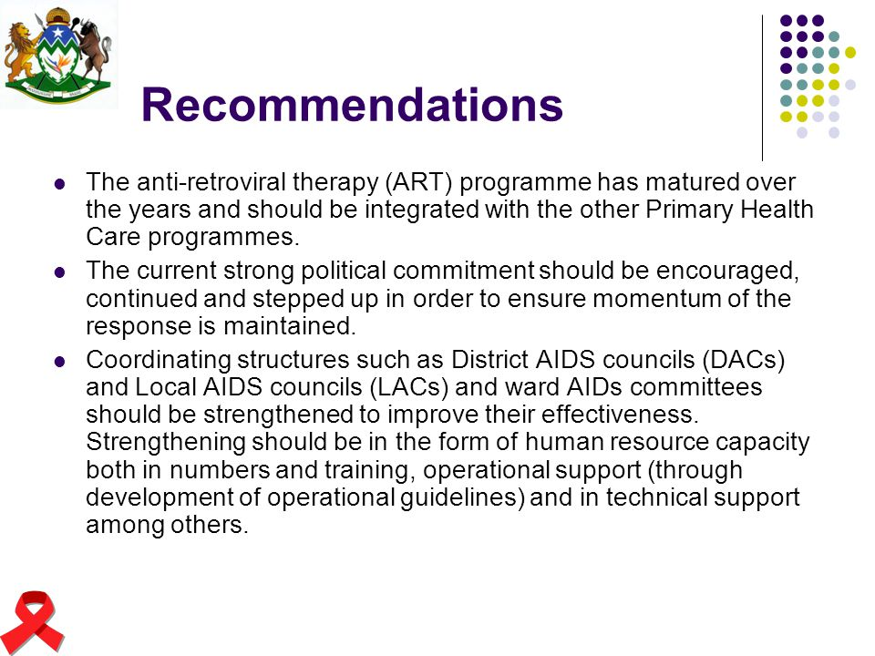 Recommendations The anti-retroviral therapy (ART) programme has matured over the years and should be integrated with the other Primary Health Care pro