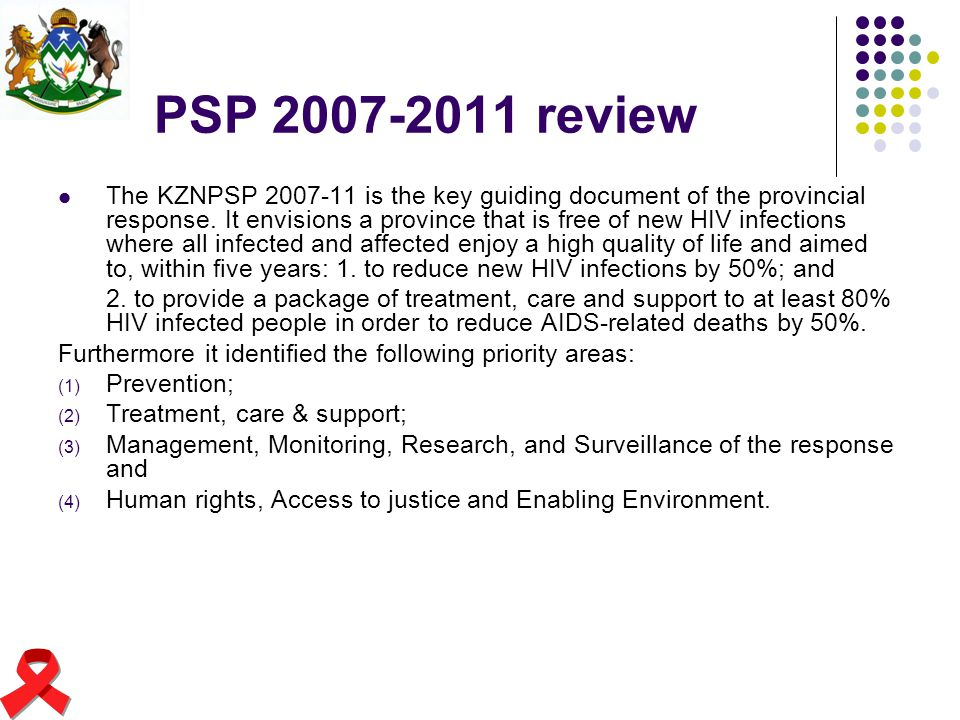 PSP 2007-2011 review The KZNPSP 2007-11 is the key guiding document of the provincial response. It envisions a province that is free of new HIV infect