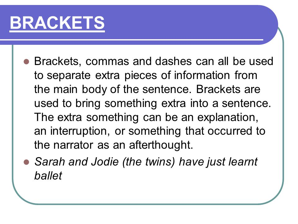 BRACKETS Brackets, commas and dashes can all be used to separate extra pieces of information from the main body of the sentence.