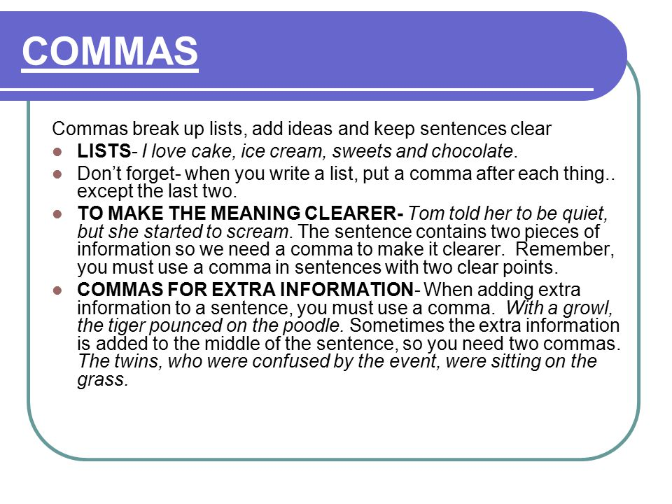 COMMAS Commas break up lists, add ideas and keep sentences clear LISTS- I love cake, ice cream, sweets and chocolate.