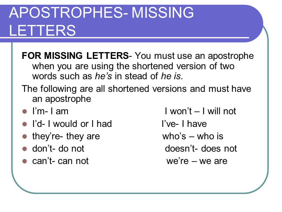 APOSTROPHES- MISSING LETTERS FOR MISSING LETTERS- You must use an apostrophe when you are using the shortened version of two words such as he's in stead of he is.
