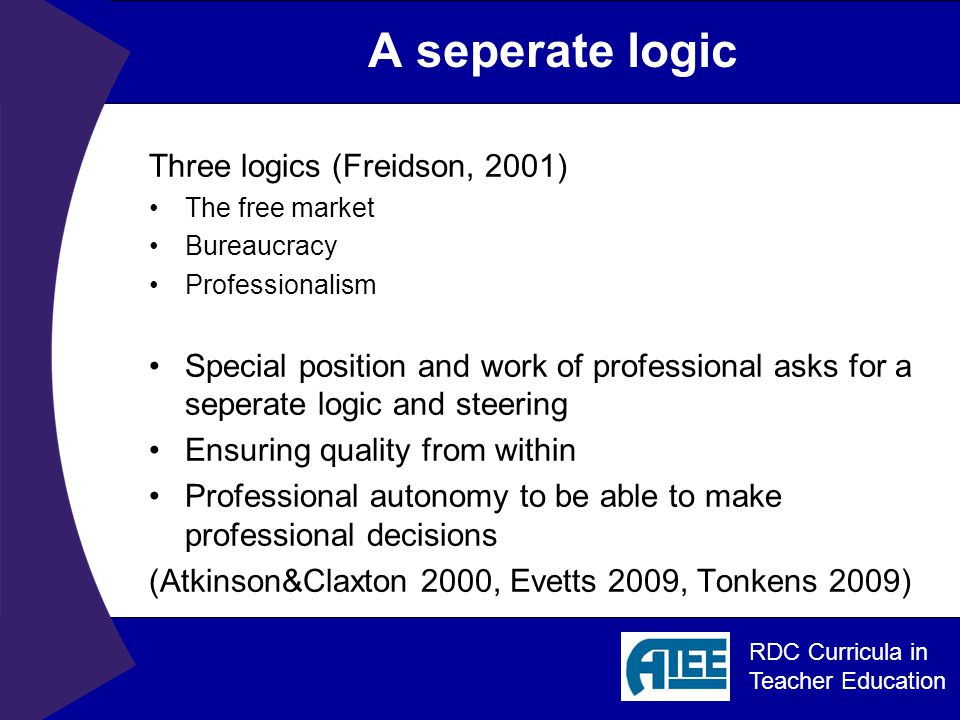 RDC Curricula in Teacher Education A seperate logic Three logics (Freidson, 2001) The free market Bureaucracy Professionalism Special position and work of professional asks for a seperate logic and steering Ensuring quality from within Professional autonomy to be able to make professional decisions (Atkinson&Claxton 2000, Evetts 2009, Tonkens 2009)