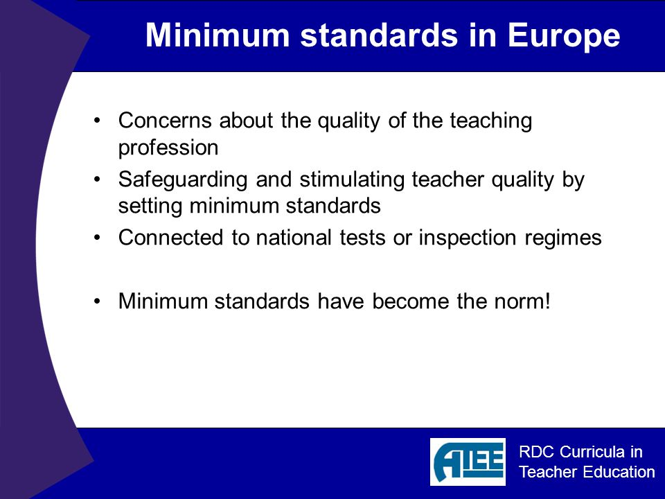 RDC Curricula in Teacher Education Minimum standards in Europe Concerns about the quality of the teaching profession Safeguarding and stimulating teacher quality by setting minimum standards Connected to national tests or inspection regimes Minimum standards have become the norm!