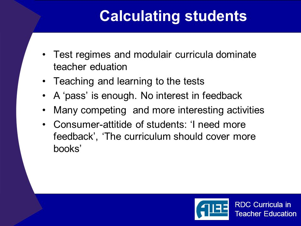 RDC Curricula in Teacher Education Calculating students Test regimes and modulair curricula dominate teacher eduation Teaching and learning to the tests A 'pass' is enough.