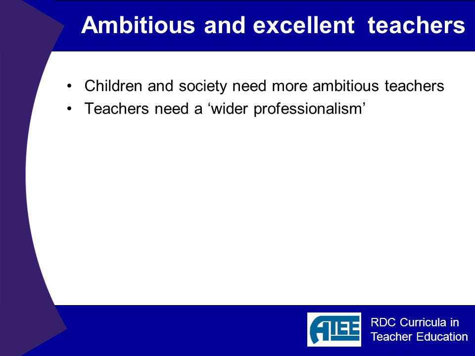 RDC Curricula in Teacher Education Main question What opportunities can be created for more challenging teacher education curricula where 'minimalism' (focus on minimum standards) is replaced by 'maximalism' (a focus on collaborative professionalism and on reaching the highest possible for each student)?