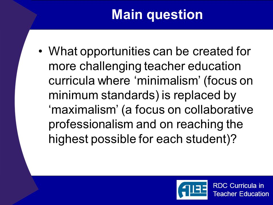 RDC Curricula in Teacher Education Main question What opportunities can be created for more challenging teacher education curricula where 'minimalism' (focus on minimum standards) is replaced by 'maximalism' (a focus on collaborative professionalism and on reaching the highest possible for each student)