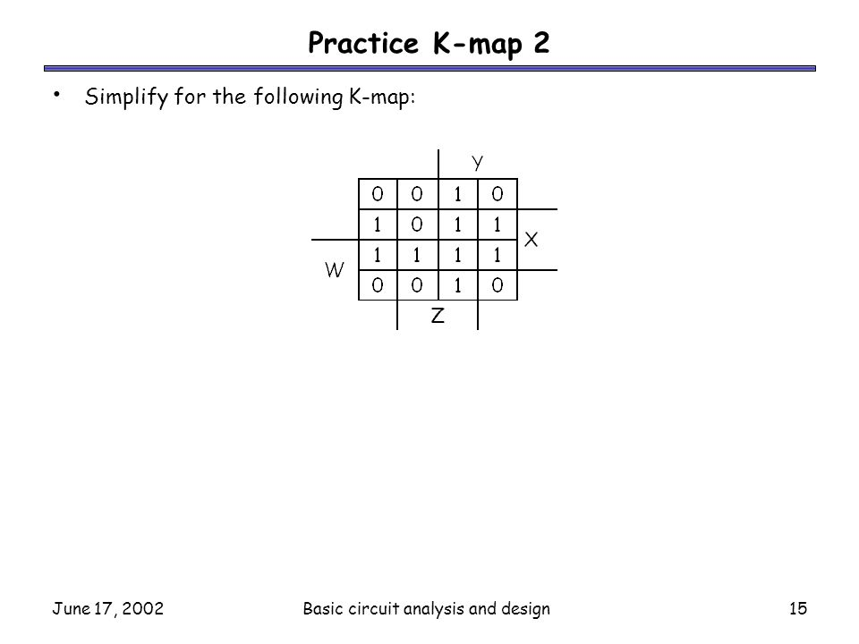 June 17, 2002Basic circuit analysis and design15 Practice K-map 2 Simplify for the following K-map: