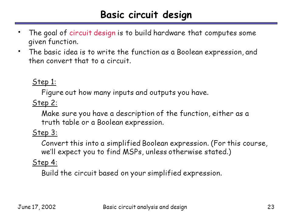 June 17, 2002Basic circuit analysis and design23 Basic circuit design The goal of circuit design is to build hardware that computes some given functio