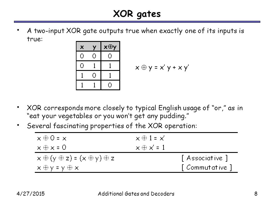 4/27/2015Additional Gates and Decoders8 XOR gates A two-input XOR gate outputs true when exactly one of its inputs is true: XOR corresponds more close