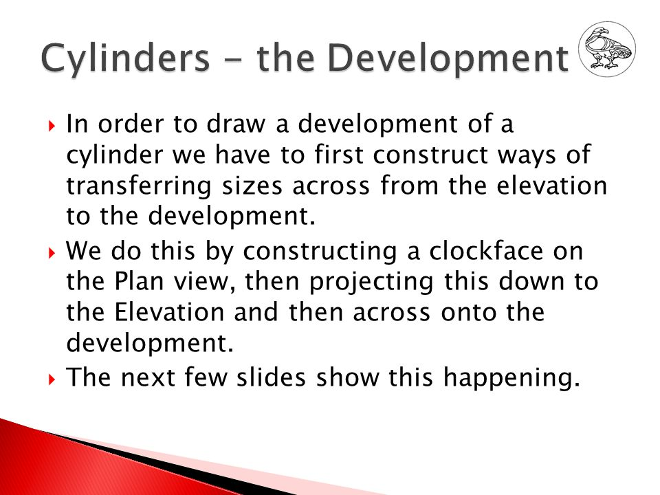  In order to draw a development of a cylinder we have to first construct ways of transferring sizes across from the elevation to the development.