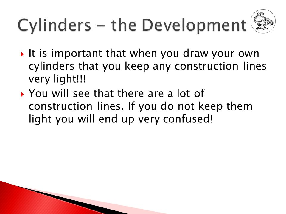  It is important that when you draw your own cylinders that you keep any construction lines very light!!.