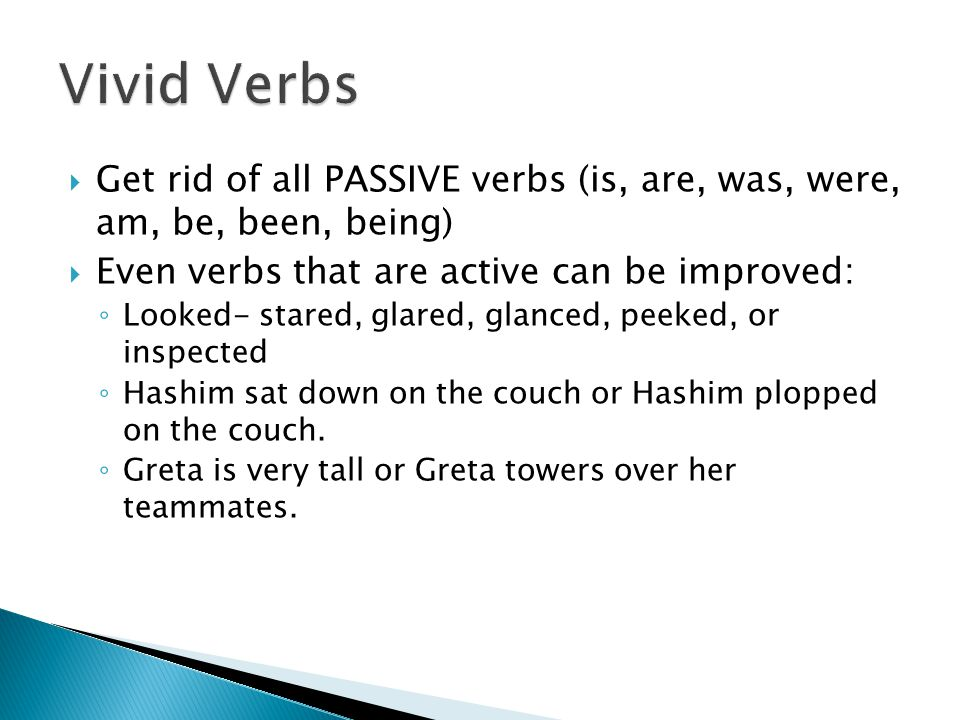  Get rid of all PASSIVE verbs (is, are, was, were, am, be, been, being)  Even verbs that are active can be improved: ◦ Looked- stared, glared, glanced, peeked, or inspected ◦ Hashim sat down on the couch or Hashim plopped on the couch.
