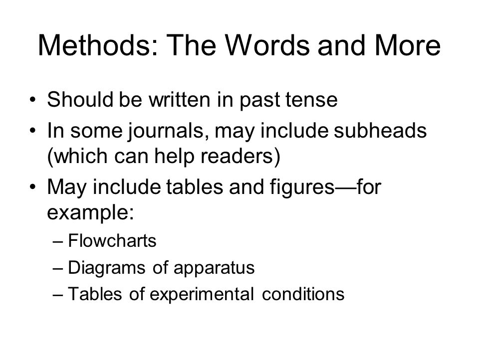 Methods: The Words and More Should be written in past tense In some journals, may include subheads (which can help readers) May include tables and figures—for example: –Flowcharts –Diagrams of apparatus –Tables of experimental conditions