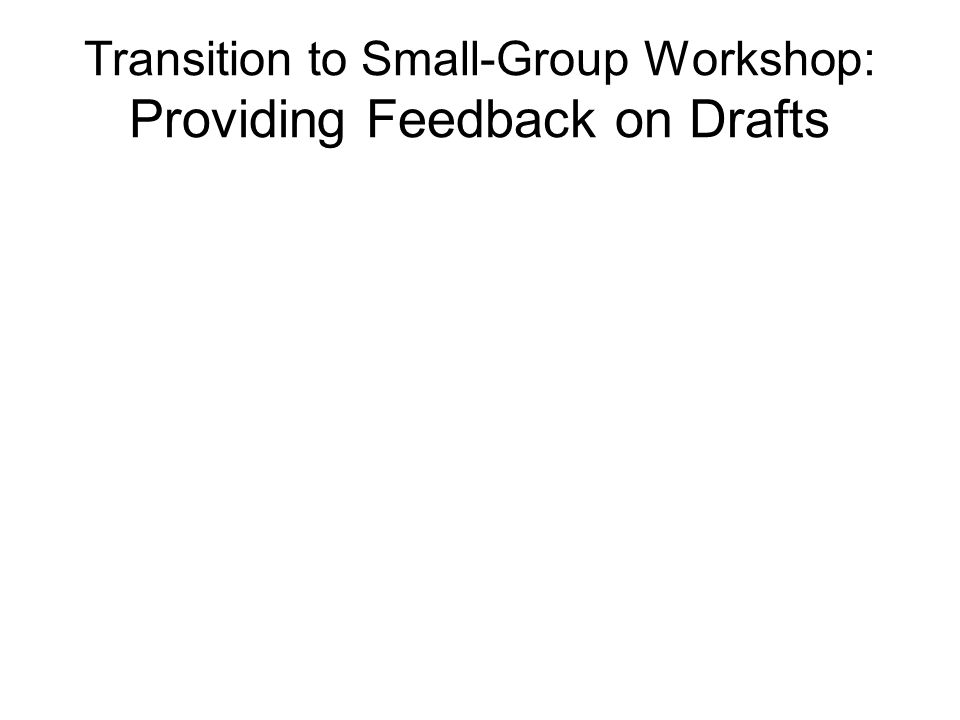 Transition to Small-Group Workshop: Providing Feedback on Drafts