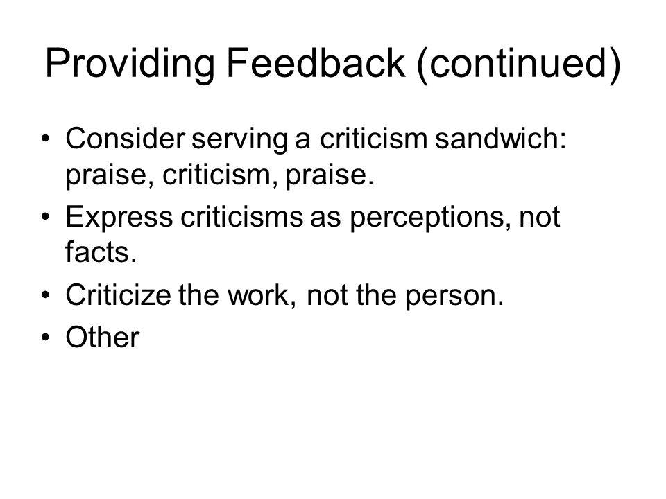 Providing Feedback (continued) Consider serving a criticism sandwich: praise, criticism, praise. Express criticisms as perceptions, not facts. Critici