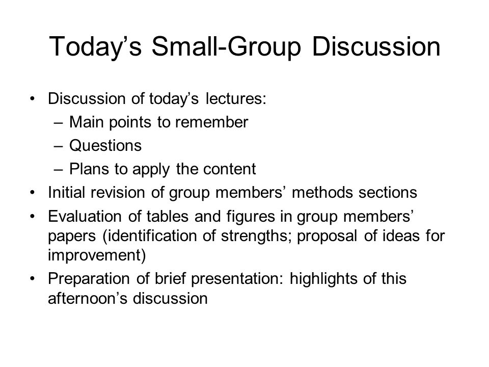 Today's Small-Group Discussion Discussion of today's lectures: –Main points to remember –Questions –Plans to apply the content Initial revision of group members' methods sections Evaluation of tables and figures in group members' papers (identification of strengths; proposal of ideas for improvement) Preparation of brief presentation: highlights of this afternoon's discussion