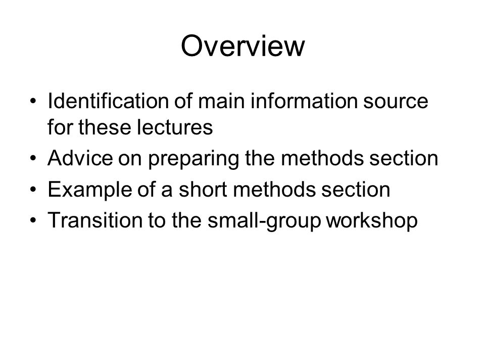 Overview Identification of main information source for these lectures Advice on preparing the methods section Example of a short methods section Transition to the small-group workshop