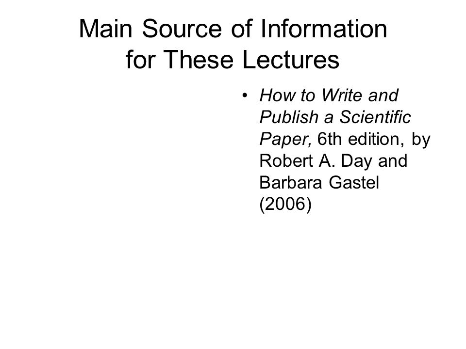 Main Source of Information for These Lectures How to Write and Publish a Scientific Paper, 6th edition, by Robert A.