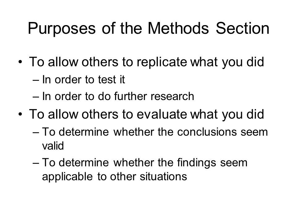 Purposes of the Methods Section To allow others to replicate what you did –In order to test it –In order to do further research To allow others to evaluate what you did –To determine whether the conclusions seem valid –To determine whether the findings seem applicable to other situations