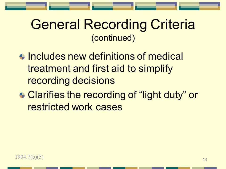 12 General Recording Criteria Requires records to include any work-related injury or illness resulting in one of the following: Death Days away from work Restricted work or transfer to another job Medical treatment beyond first aid Loss of consciousness Diagnosis of a significant injury/illness by a physician or other licensed health care professional 1904.7(a)