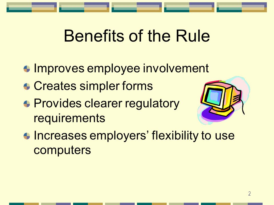 2 Benefits of the Rule Improves employee involvement Creates simpler forms Provides clearer regulatory requirements Increases employers' flexibility to use computers