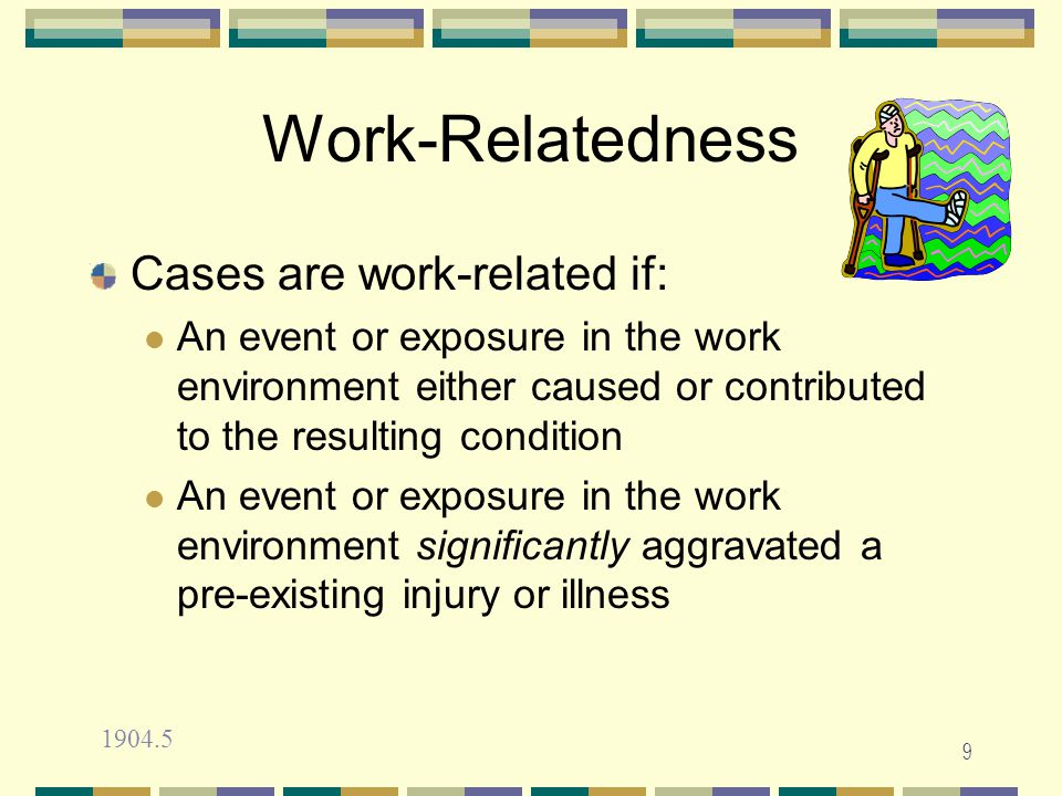 9 Work-Relatedness Cases are work-related if: An event or exposure in the work environment either caused or contributed to the resulting condition An event or exposure in the work environment significantly aggravated a pre-existing injury or illness 1904.5