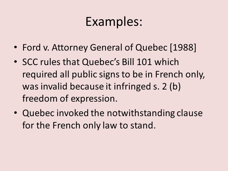 Examples: Ford v. Attorney General of Quebec [1988] SCC rules that Quebec's Bill 101 which required all public signs to be in French only, was invalid