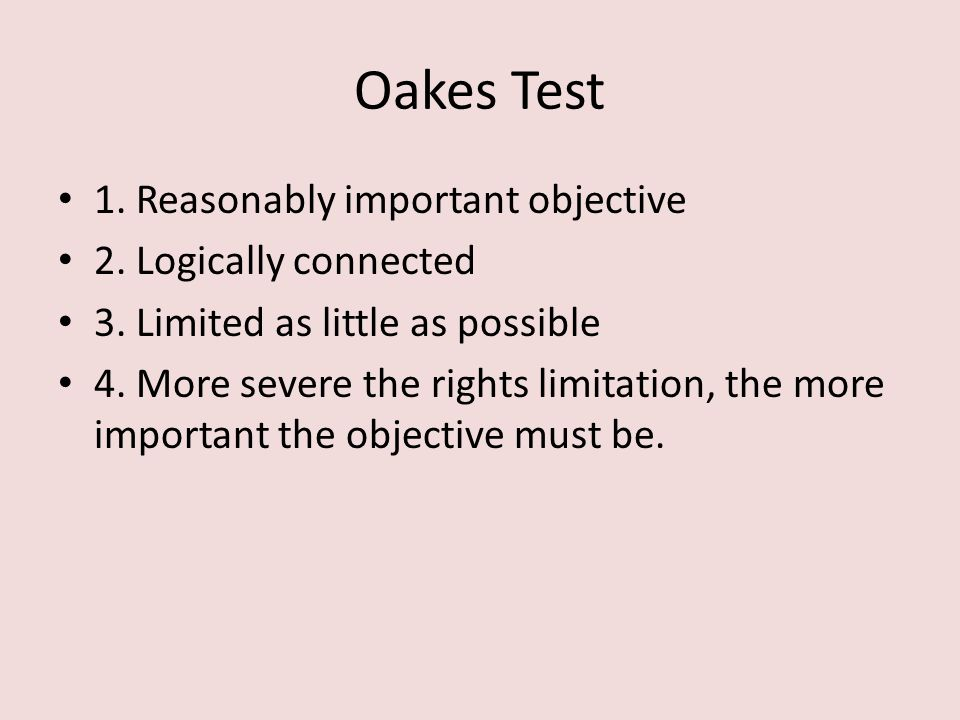 Oakes Test 1. Reasonably important objective 2. Logically connected 3. Limited as little as possible 4. More severe the rights limitation, the more im