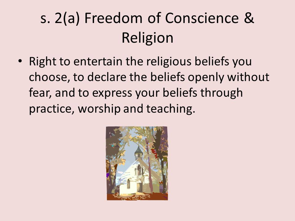 s. 2(a) Freedom of Conscience & Religion Right to entertain the religious beliefs you choose, to declare the beliefs openly without fear, and to expre