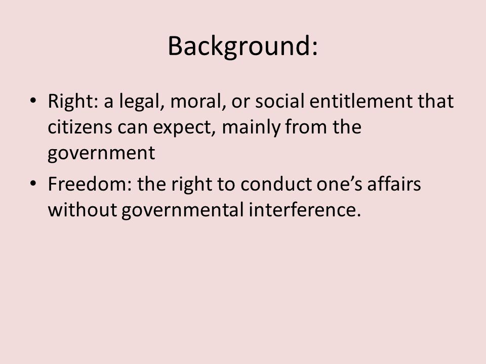 Background: Right: a legal, moral, or social entitlement that citizens can expect, mainly from the government Freedom: the right to conduct one's affa