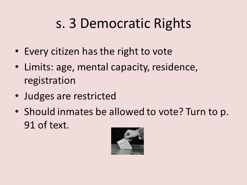 s. 3 Democratic Rights Every citizen has the right to vote Limits: age, mental capacity, residence, registration Judges are restricted Should inmates