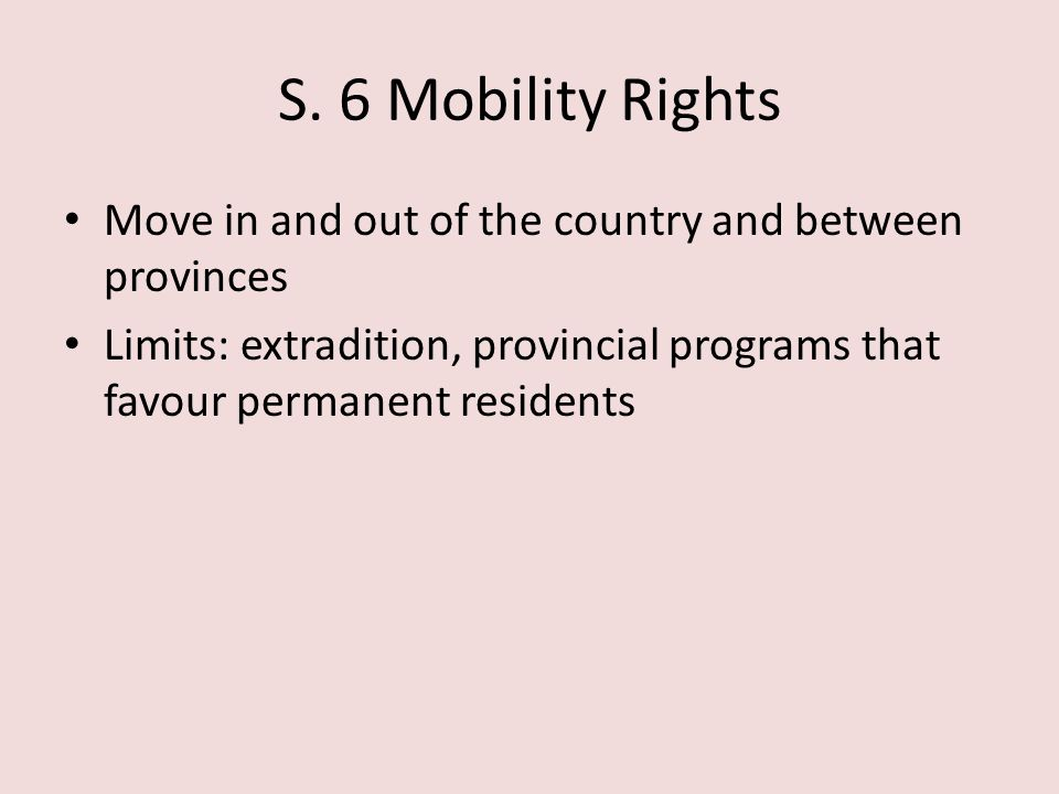 S. 6 Mobility Rights Move in and out of the country and between provinces Limits: extradition, provincial programs that favour permanent residents