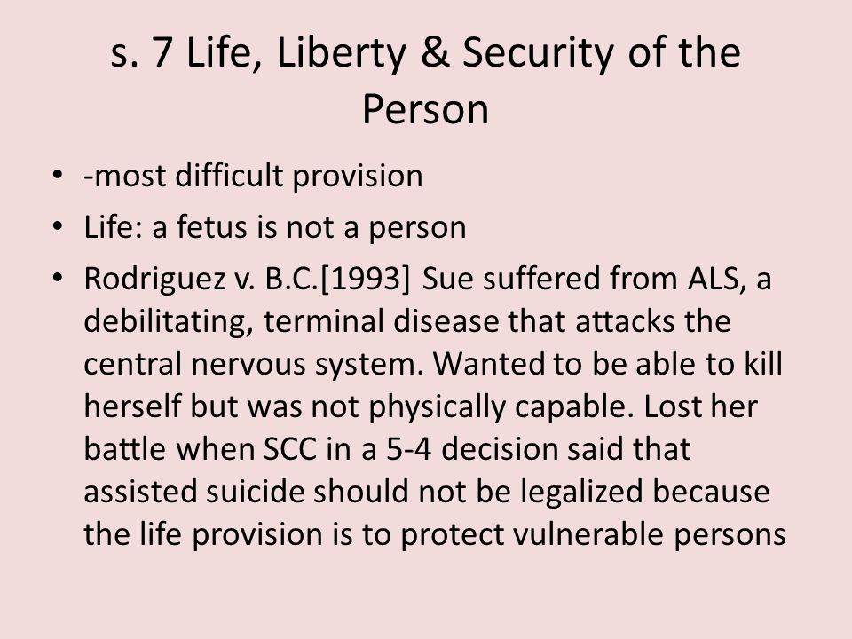 s. 7 Life, Liberty & Security of the Person -most difficult provision Life: a fetus is not a person Rodriguez v. B.C.[1993] Sue suffered from ALS, a d