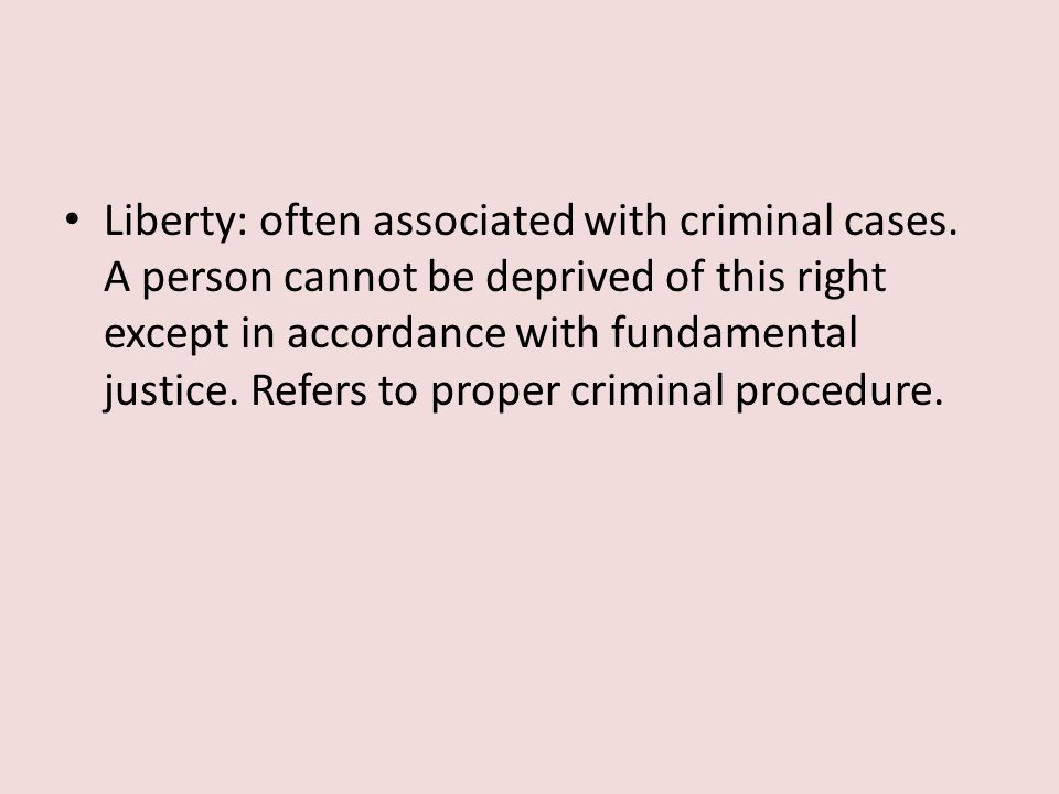 Liberty: often associated with criminal cases. A person cannot be deprived of this right except in accordance with fundamental justice. Refers to prop