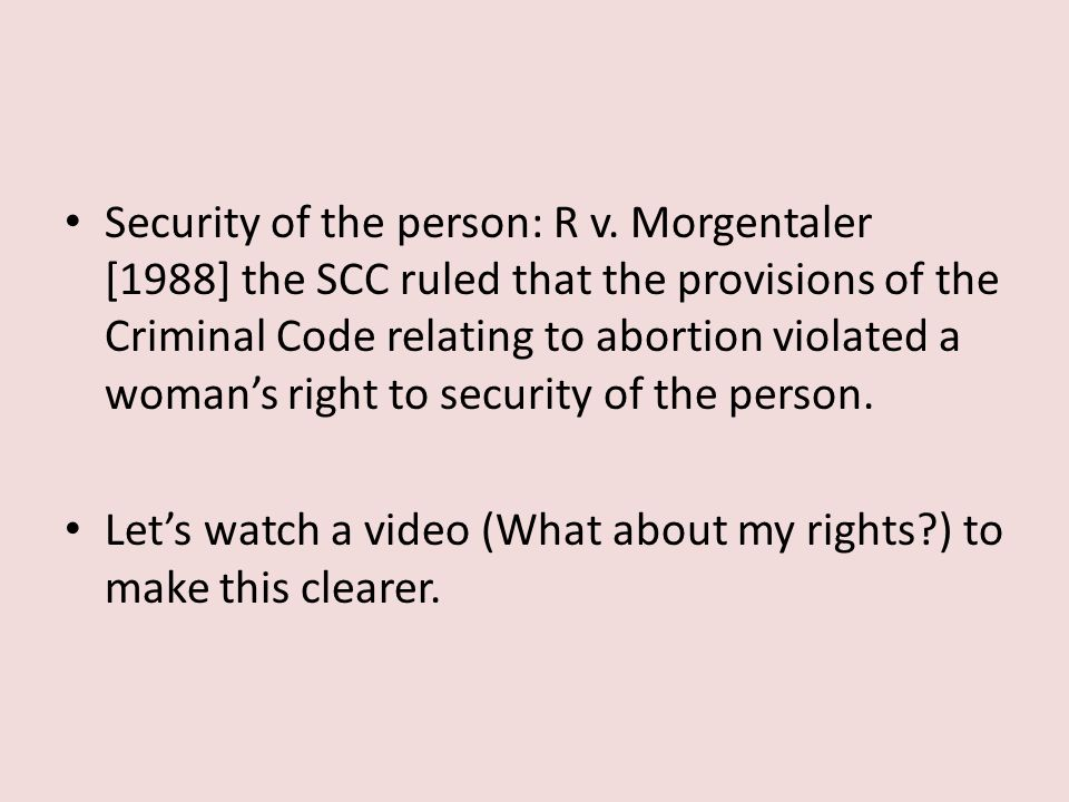 Security of the person: R v. Morgentaler [1988] the SCC ruled that the provisions of the Criminal Code relating to abortion violated a woman's right t