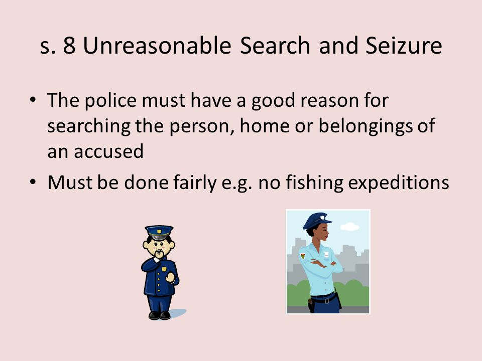 s. 8 Unreasonable Search and Seizure The police must have a good reason for searching the person, home or belongings of an accused Must be done fairly