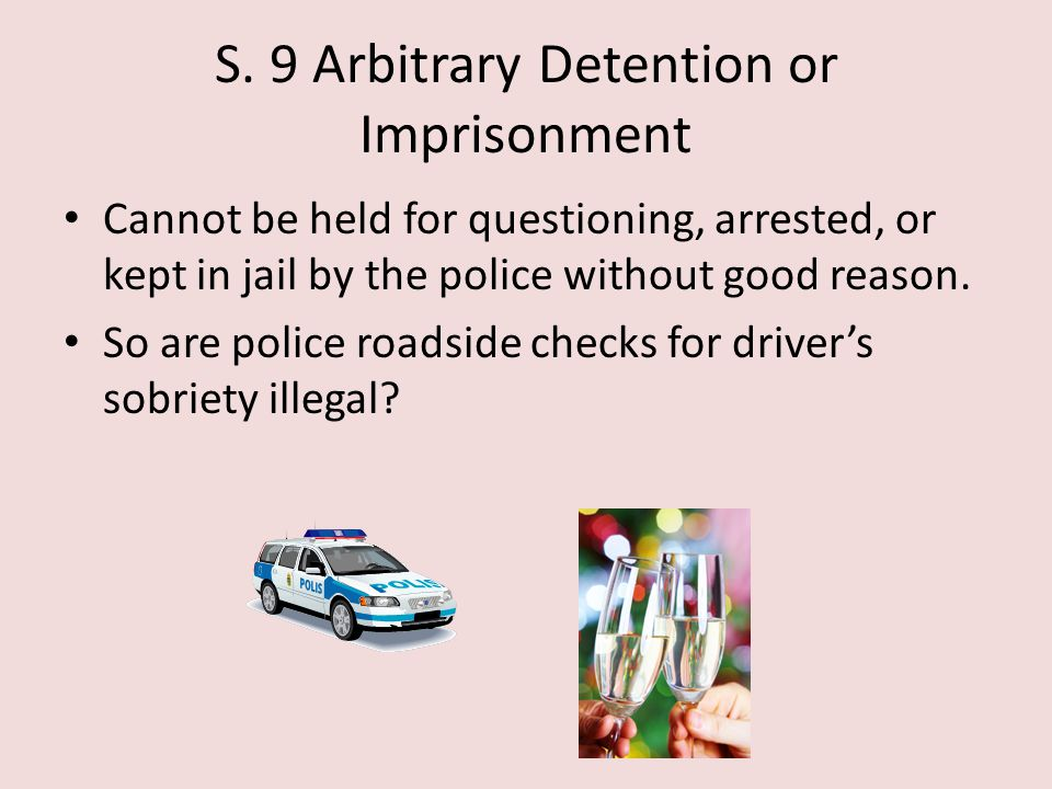 S. 9 Arbitrary Detention or Imprisonment Cannot be held for questioning, arrested, or kept in jail by the police without good reason. So are police ro