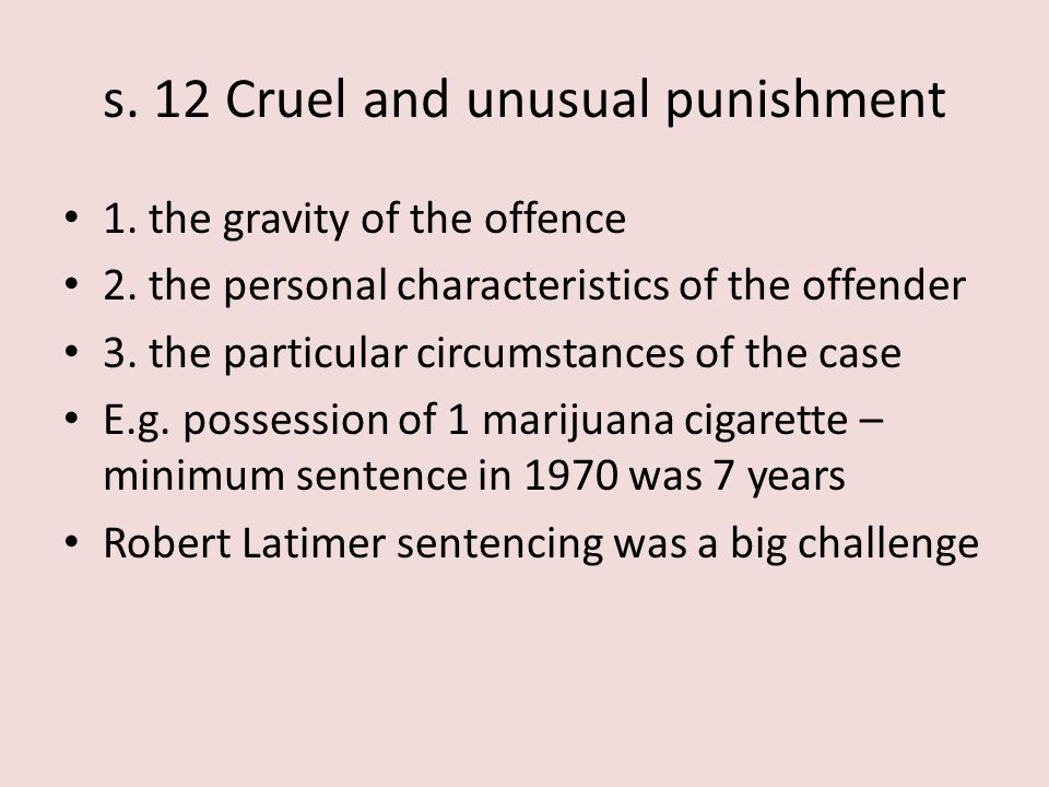 s. 12 Cruel and unusual punishment 1. the gravity of the offence 2. the personal characteristics of the offender 3. the particular circumstances of th