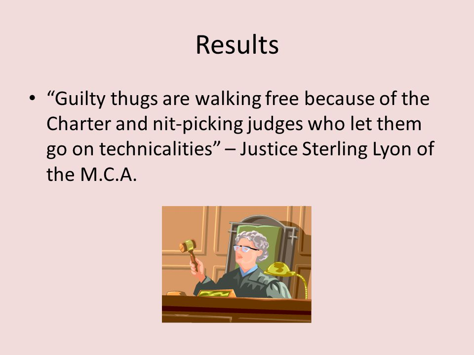 """Results """"Guilty thugs are walking free because of the Charter and nit-picking judges who let them go on technicalities"""" – Justice Sterling Lyon of the"""