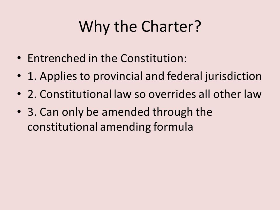 Why the Charter? Entrenched in the Constitution: 1. Applies to provincial and federal jurisdiction 2. Constitutional law so overrides all other law 3.