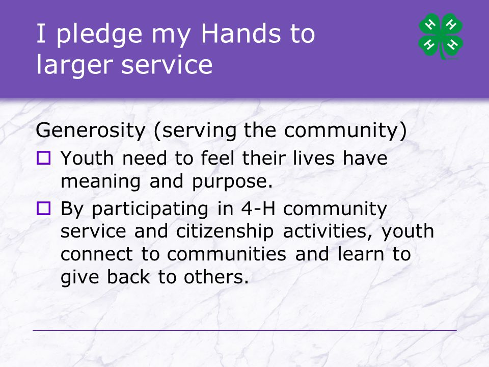I pledge my Hands to larger service Generosity (serving the community)  Youth need to feel their lives have meaning and purpose.