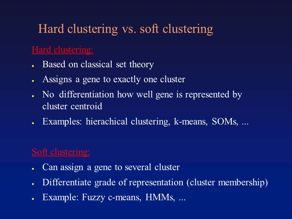 Hard clustering vs. soft clustering Hard clustering: ● Based on classical set theory ● Assigns a gene to exactly one cluster ● No differentiation how