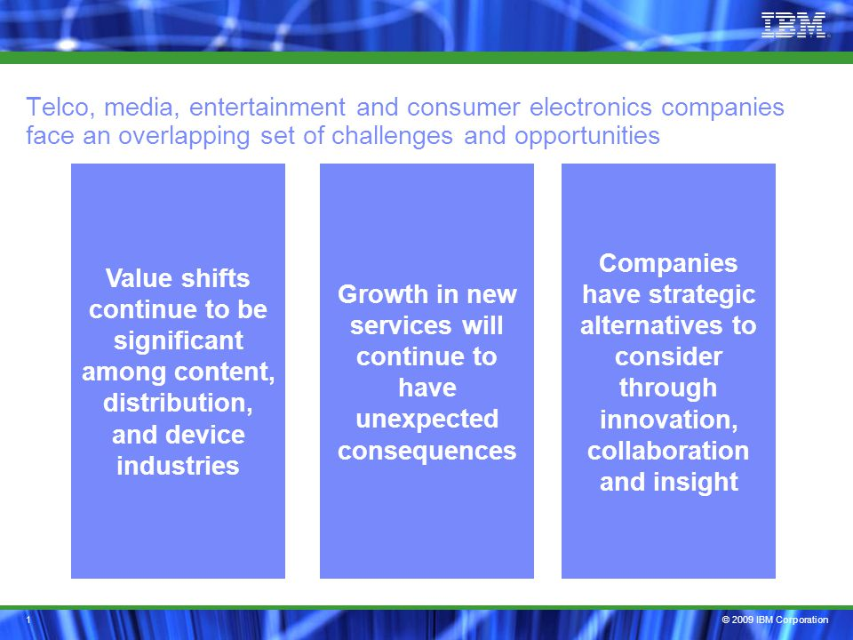 © 2009 IBM Corporation1 Telco, media, entertainment and consumer electronics companies face an overlapping set of challenges and opportunities Companies have strategic alternatives to consider through innovation, collaboration and insight Growth in new services will continue to have unexpected consequences Value shifts continue to be significant among content, distribution, and device industries