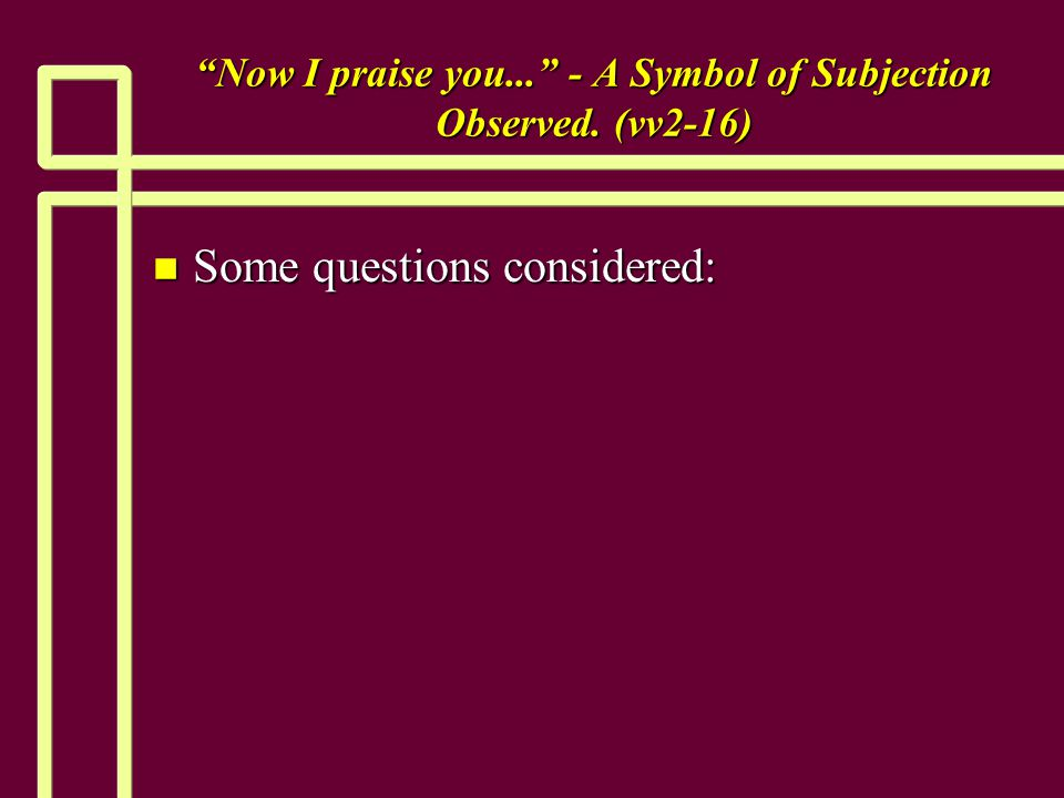 Now I praise you... - A Symbol of Subjection Observed. (vv2-16) n Some questions considered: