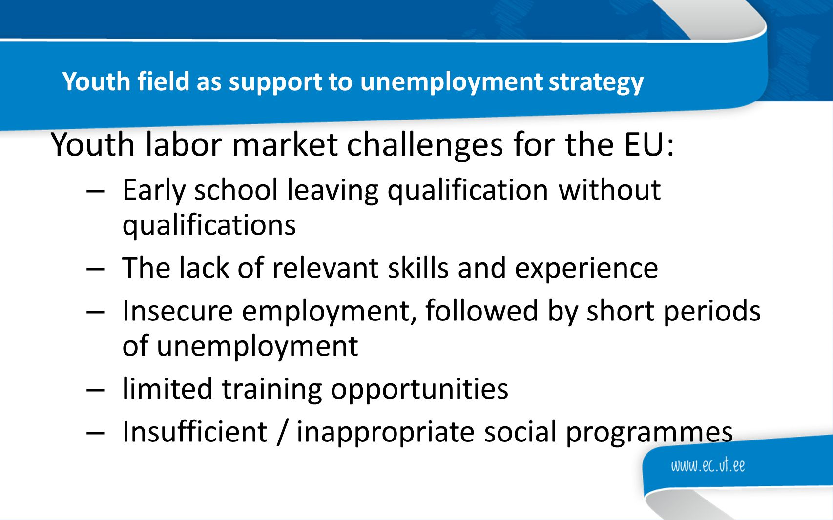 Youth field as support to unemployment strategy Youth labor market challenges for the EU: – Early school leaving qualification without qualifications