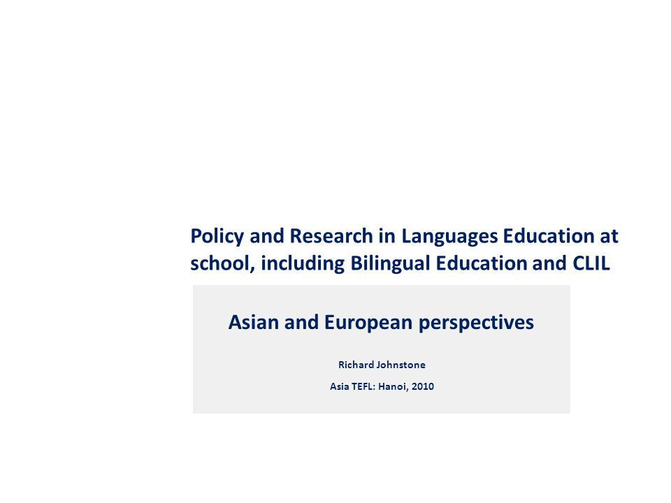 Policy and Research in Languages Education at school, including Bilingual Education and CLIL Asian and European perspectives Richard Johnstone Asia TEFL: Hanoi, 2010
